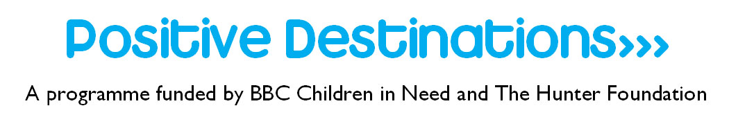 Positive Destinations - a programme funded by BBC Children in Need and The Hunter Foundation
